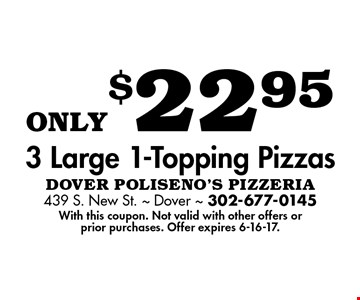 only$22.95 3 Large 1-Topping Pizzas. With this coupon. Not valid with other offers or prior purchases. Offer expires 6-16-17.