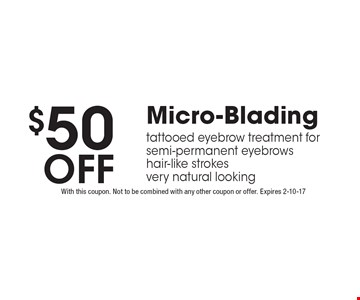 $50 off Micro-Blading tattooed eyebrow treatment for semi-permanent eyebrows hair-like strokes very natural looking. With this coupon. Not to be combined with any other coupon or offer. Expires 2-10-17