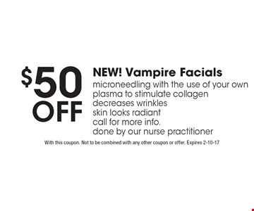 $50 off NEW! Vampire Facials micro needling with the use of your own plasma to stimulate collagen decreases wrinkles skin looks radiant call for more info.done by our nurse practitioner. With this coupon. Not to be combined with any other coupon or offer. Expires 2-10-17