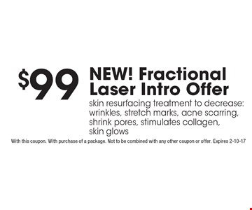$99 NEW! Fractional Laser Intro Offer skin resurfacing treatment to decrease: wrinkles, stretch marks, acne scarring, shrink pores, stimulates collagen, skin glows. With this coupon. With purchase of a package. Not to be combined with any other coupon or offer. Expires 2-10-17