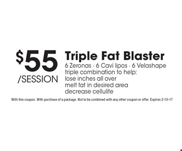$55 /session Triple Fat Blaster 6 Zeronas - 6 Cavi lipos - 6 Velashape triple combination to help:lose inches all over melt fat in desired area decrease cellulite. With this coupon. With purchase of a package. Not to be combined with any other coupon or offer. Expires 2-10-17