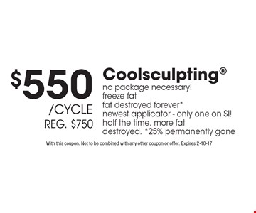 $550 /cycle reg. $750 Coolsculpting no package necessary! freeze fat fat destroyed forever*newest applicator - only one on SI! half the time. more fat destroyed. *25% permanently gone. With this coupon. Not to be combined with any other coupon or offer. Expires 2-10-17