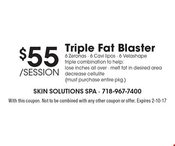 $55/session Triple Fat Blaster. 6 Zeronas - 6 Cavi lipos - 6 Velashape. Triple combination to help: lose inches all over - melt fat in desired area decrease cellulite (must purchase entire pkg.). With this coupon. Not to be combined with any other coupon or offer. Expires 2-10-17