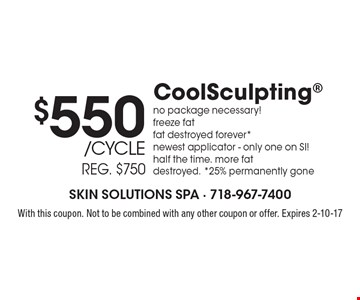 $550/cycle CoolSculpting, reg. $750. No package necessary! Freeze fat, fat destroyed forever*, newest applicator - only one on SI!, half the time, more fat destroyed, *25% permanently gone. With this coupon. Not to be combined with any other coupon or offer. Expires 2-10-17