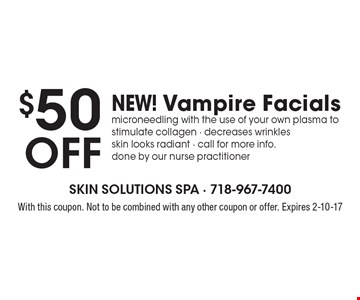 $50 off NEW! Vampire Facials. Microneedling with the use of your own plasma to stimulate collagen - decreases wrinkles - skin looks radiant - call for more info. Done by our nurse practitioner. With this coupon. Not to be combined with any other coupon or offer. Expires 2-10-17