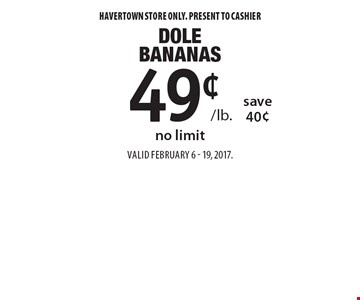 49¢ /lb. Dole Bananas save 40¢no limit. Havertown store only. Present to cashier. Valid February 6 - 19, 2017.