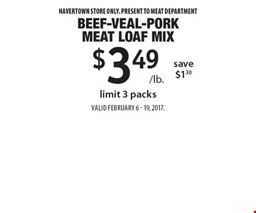 $3.49 /lb. Beef-Veal-Pork Meat Loaf Mix save $1.30. Limit 3 packs . Havertown store only. Present to meat department. Valid February 6 -19, 2017.