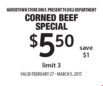 $5.50 corned beef special limit 3. save $1. Havertown store only. Present to deli departmentValid FEBRUARY 27 - MARCH 5, 2017.