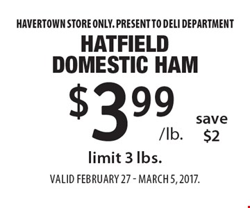 $3.99 /lb. hatfield domestic ham save $2 limit 3 lbs. Havertown store only. Present to deli department. Valid FEBRUARY 27 - MARCH 5, 2017.
