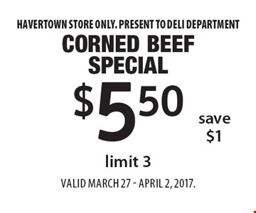 $5.50 corned beef special limit 3, save $1 . Havertown store only. Present to deli department. Valid March 27 - april 2, 2017.