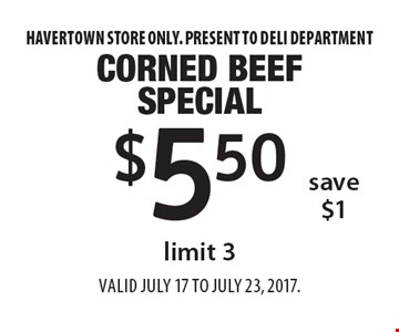 $5.50 corned beef special limit 3. Save $1. Havertown store only. Present to deli department. Valid JuLY 17 to JuLY 23, 2017.