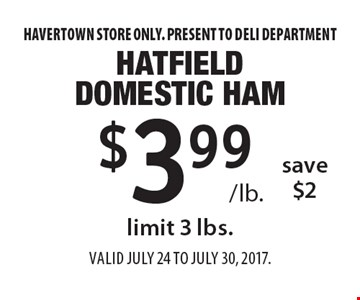$3.99 /lb. hatfield domestic ham save $2. Limit 3 lbs. Havertown store only. Present to deli department. Valid JuLY 24 to July 30, 2017.