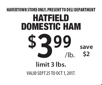 $3.99 /lb. Hatfield domestic ham, save $2, limit 3 lbs. Havertown store only. Present to deli department. Valid Sept 25 to Oct 1, 2017.