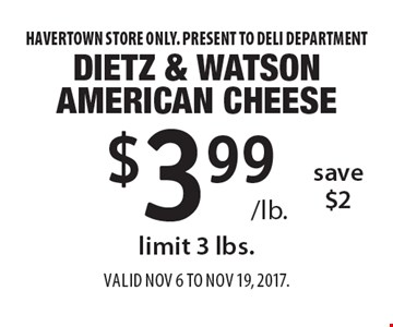 $3.99 /lb. Dietz & Watson American Cheese, save $2, limit 3 lbs.  Havertown store only. Present to deli department. Valid Nov 6 to Nov 19, 2017.