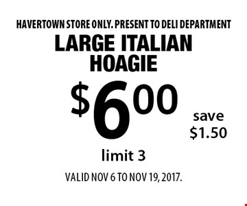 $6.00 Large Italian Hoagie, save $1.50, limit 3. Havertown store only. Present to deli department. Valid Nov 6 to Nov 19, 2017.