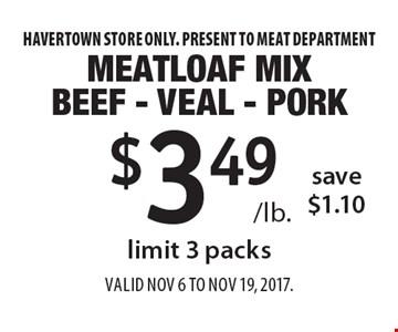 $3.49 /lb. Meatloaf mix Beef - veal - pork, save $1.10, limit 3 packs. Havertown store only. Present to meat department. Valid Nov 6 to Nov 19, 2017.