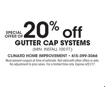 Special Offer Of 20% off Gutter Cap Systems (min. Install 100 ft.). Must present coupon at time of estimate. Not valid with other offers or sale. No adjustment to prior sales. For a limited time only. Expires 4/21/17.