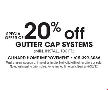 Special Offer Of 20% off Gutter Cap Systems (min. Install 100 ft.). Must present coupon at time of estimate. Not valid with other offers or sale. No adjustment to prior sales. For a limited time only. Expires 6/30/17.