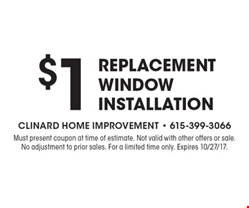 $1 Replacement Window Installation. Must present coupon at time of estimate. Not valid with other offers or sale. No adjustment to prior sales. For a limited time only. Expires 10/27/17.