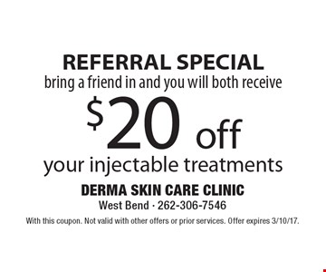 REFERRAL SPECIAL bring a friend in and you will both receive $20 off your injectable treatments. With this coupon. Not valid with other offers or prior services. Offer expires 3/10/17.