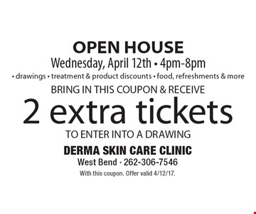 OPEN HOUSE Wednesday, April 12th - 4pm-8pm - drawings - treatment & product discounts - food, refreshments & more 2 extra tickets TO ENTER INTO A DRAWING BRING IN THIS COUPON & RECEIVE. With this coupon. Offer valid 4/12/17.