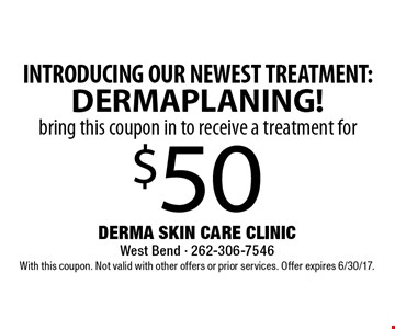 INTRODUCING OUR NEWEST TREATMENT: DERMAPLANING! bring this coupon in to receive a treatment for $50 With this coupon. Not valid with other offers or prior services. Offer expires 6/30/17.