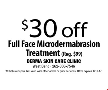 $30 off Full Face Microdermabrasion Treatment (Reg. $99). With this coupon. Not valid with other offers or prior services. Offer expires 12-1-17.
