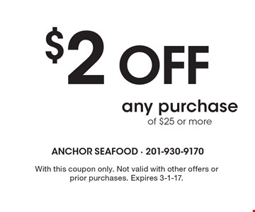 $2 OFF any purchase of $25 or more. With this coupon only. Not valid with other offers or prior purchases. Expires 3-1-17.