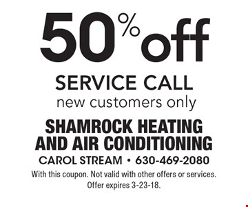 50% off SERVICE CALL, new customers only. With this coupon. Not valid with other offers or services. Offer expires 3-23-18.