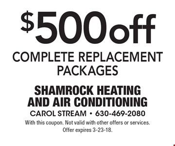 $500 off COMPLETE REPLACEMENT PACKAGES. With this coupon. Not valid with other offers or services. Offer expires 3-23-18.