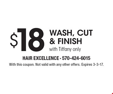 $18 wash, cut & finish with Tiffany only. With this coupon. Not valid with any other offers. Expires 3-3-17.