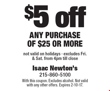 $5 off any purchase of $25 or more. Not valid on holidays. Excludes Fri. & Sat. from 4pm till close. With this coupon. Excludes alcohol. Not valid with any other offers. Expires 2-10-17.