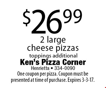 $26.99 2 large cheese pizzas. Toppings additional. One coupon per pizza. Coupon must be presented at time of purchase. Expires 3-3-17.