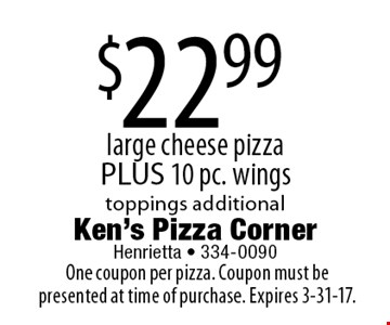 $22.99 large cheese pizza PLUS 10 pc. wings. Toppings additional. One coupon per pizza. Coupon must be presented at time of purchase. Expires 3-31-17.