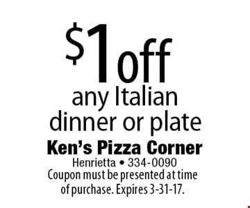 $1off any Italian dinner or plate. Coupon must be presented at time of purchase. Expires 3-31-17.