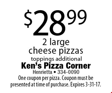 $28.99 2 large cheese pizzas. Toppings additional. One coupon per pizza. Coupon must be presented at time of purchase. Expires 3-31-17.
