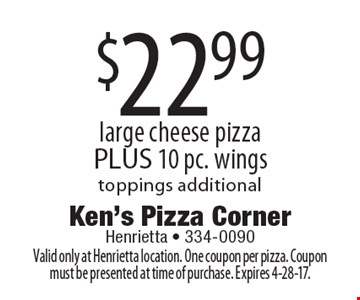 $22.99 large cheese pizza PLUS 10 pc. wings toppings additional. Valid only at Henrietta location. One coupon per pizza. Coupon must be presented at time of purchase. Expires 4-28-17.