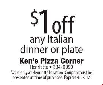 $1 off any Italian dinner or plate. Valid only at Henrietta location. Coupon must be presented at time of purchase. Expires 4-28-17.