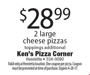 $28.99 2 large cheese pizzas toppings additional. Valid only at Henrietta location. One coupon per pizza. Coupon must be presented at time of purchase. Expires 4-28-17.