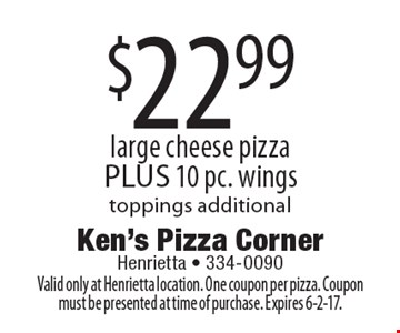 $22.99 large cheese pizza PLUS 10 pc. wings toppings additional. Valid only at Henrietta location. One coupon per pizza. Coupon must be presented at time of purchase. Expires 6-2-17.