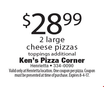 $28.99 2 large cheese pizzas toppings additional. Valid only at Henrietta location. One coupon per pizza. Coupon must be presented at time of purchase. Expires 8-4-17.