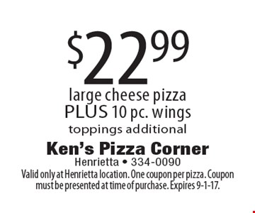 $22.99 large cheese pizza PLUS 10 pc. wings toppings additional. Valid only at Henrietta location. One coupon per pizza. Coupon must be presented at time of purchase. Expires 9-1-17.