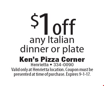 $1 off any Italian dinner or plate. Valid only at Henrietta location. Coupon must be presented at time of purchase. Expires 9-1-17.