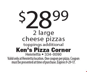 $28.99 2 large cheese pizzas, toppings additional. Valid only at Henrietta location. One coupon per pizza. Coupon must be presented at time of purchase. Expires 9-29-17.
