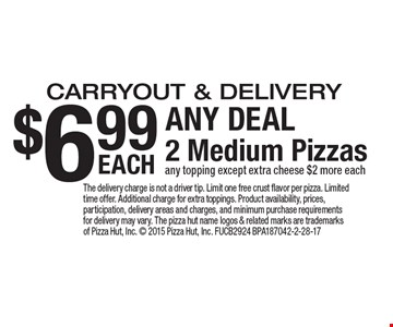 $6.99 EACH ANY DEAL 2 Medium Pizzas. Carryout & delivery. Any topping except extra cheese $2 more each. The delivery charge is not a driver tip. Limit one free crust flavor per pizza. Limited time offer. Additional charge for extra toppings. Product availability, prices, participation, delivery areas and charges, and minimum purchase requirements for delivery may vary. The pizza hut name logos & related marks are trademarks of Pizza Hut, Inc.  2015 Pizza Hut, Inc. FUCB2924 BPA187042-2-28-17
