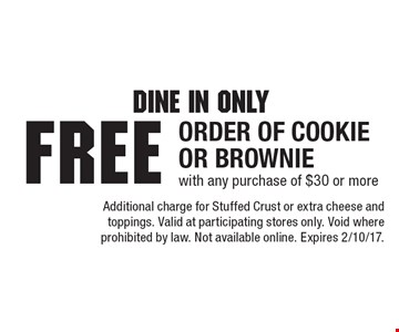 Dine In Only! Free order of Cookie or Brownie with any purchase of $30 or more. Additional charge for Stuffed Crust or extra cheese and toppings. Valid at participating stores only. Void where prohibited by law. Not available online. Expires 2/10/17.