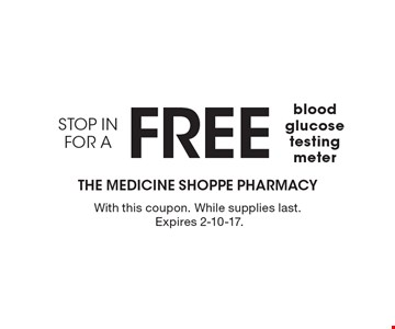 Free blood glucose testing meter. With this coupon. While supplies last. Expires 2-10-17.