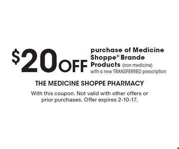 $20 off purchase of Medicine Shoppe® Brand Products (non medicine) with a new TRANSFERRED prescription. With this coupon. Not valid with other offers or prior purchases. Offer expires 2-10-17.