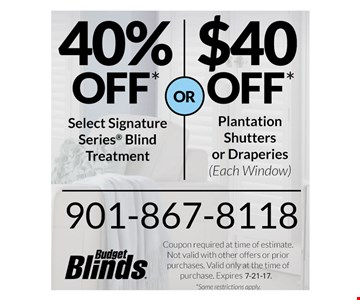 40% off* Select Signature Series Blind Treatments or $40 off* Planation Shutters or Draperies (each window) Coupon required at time of estimate. Not valid with other offers or prior purchases. Valid only at the time of purchase. Expires. 7-21-17. *Some Restrictions apply.