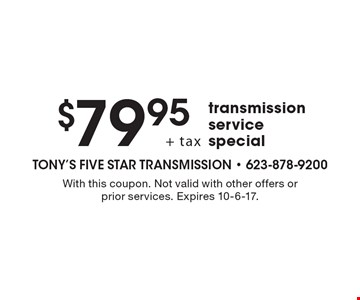 $79.95 + tax transmission service special. With this coupon. Not valid with other offers or prior services. Expires 10-6-17.